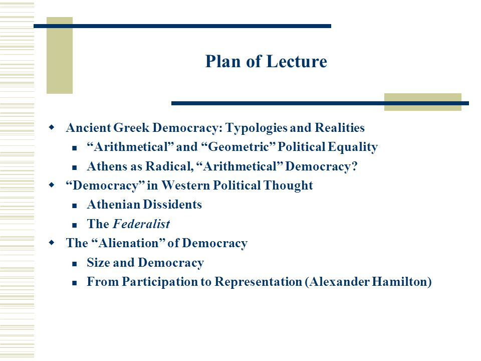 "Plan of Lecture  Ancient Greek Democracy: Typologies and Realities ""Arithmetical"" and ""Geometric"" Political Equality Athens as Radical, ""Arithmetical"