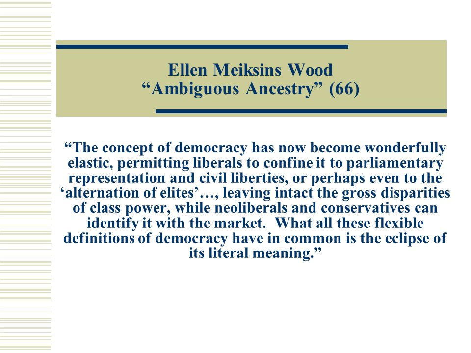 "Ellen Meiksins Wood ""Ambiguous Ancestry"" (66) ""The concept of democracy has now become wonderfully elastic, permitting liberals to confine it to parli"