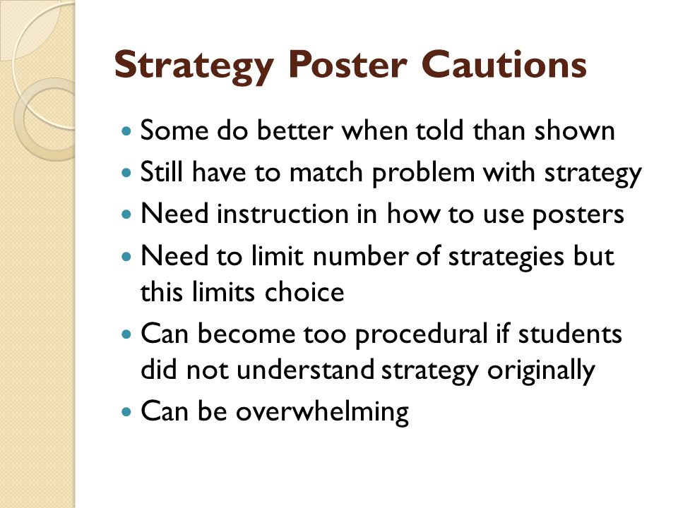 Strategy Poster Cautions Some do better when told than shown Still have to match problem with strategy Need instruction in how to use posters Need to limit number of strategies but this limits choice Can become too procedural if students did not understand strategy originally Can be overwhelming