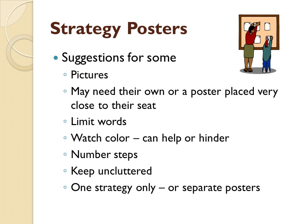 Strategy Posters Suggestions for some ◦ Pictures ◦ May need their own or a poster placed very close to their seat ◦ Limit words ◦ Watch color – can help or hinder ◦ Number steps ◦ Keep uncluttered ◦ One strategy only – or separate posters