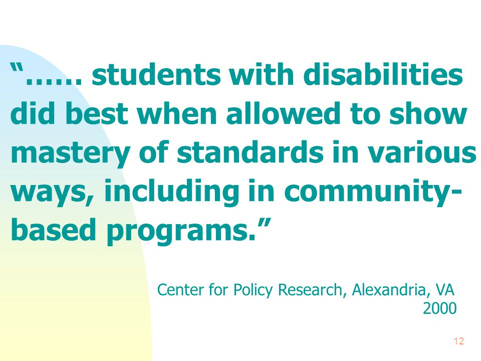 12 …… students with disabilities did best when allowed to show mastery of standards in various ways, including in community- based programs. Center for Policy Research, Alexandria, VA 2000