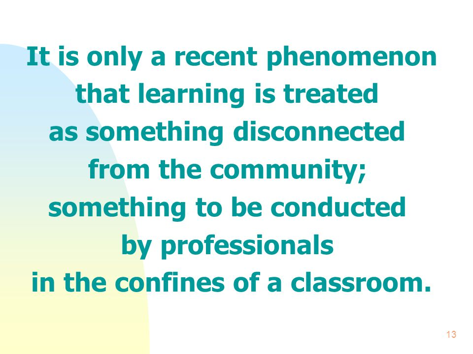 13 It is only a recent phenomenon that learning is treated as something disconnected from the community; something to be conducted by professionals in the confines of a classroom.