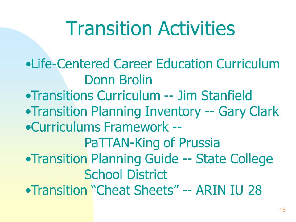 18 Transition Activities Life-Centered Career Education Curriculum Donn Brolin Transitions Curriculum -- Jim Stanfield Transition Planning Inventory -- Gary Clark Curriculums Framework -- PaTTAN-King of Prussia Transition Planning Guide -- State College School District Transition Cheat Sheets -- ARIN IU 28