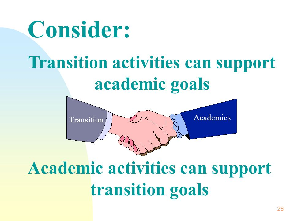 26 Consider: Transition activities can support academic goals Academic activities can support transition goals Transition Academics