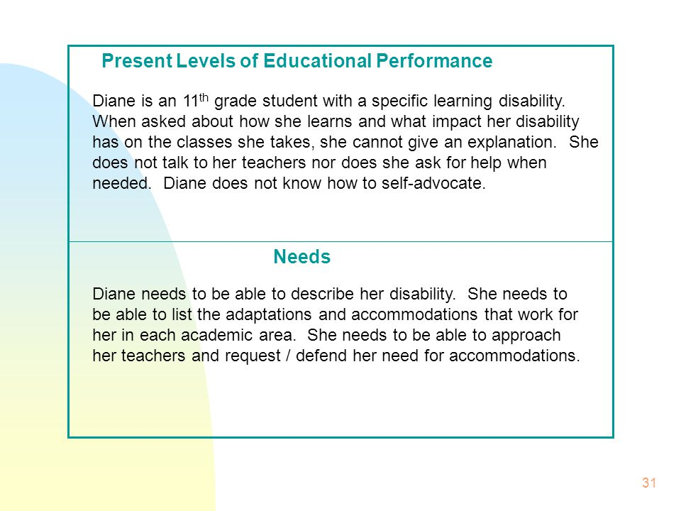 31 Needs Present Levels of Educational Performance Diane is an 11 th grade student with a specific learning disability.