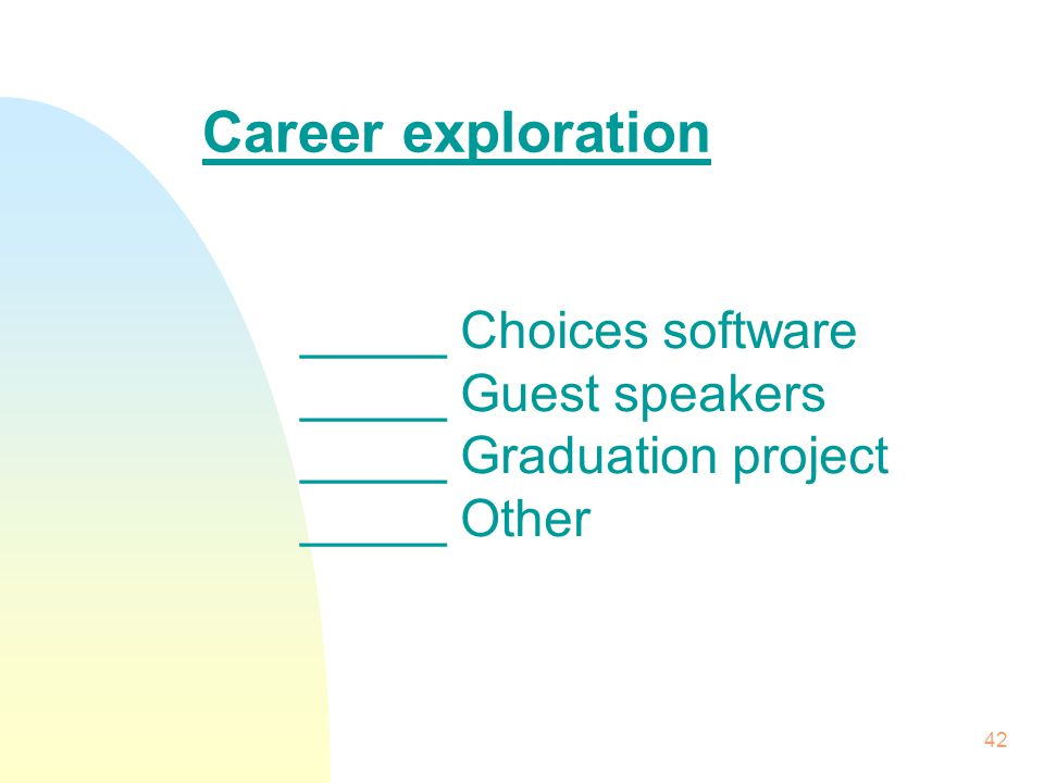 42 _____ Choices software _____ Guest speakers _____ Graduation project _____ Other Career exploration
