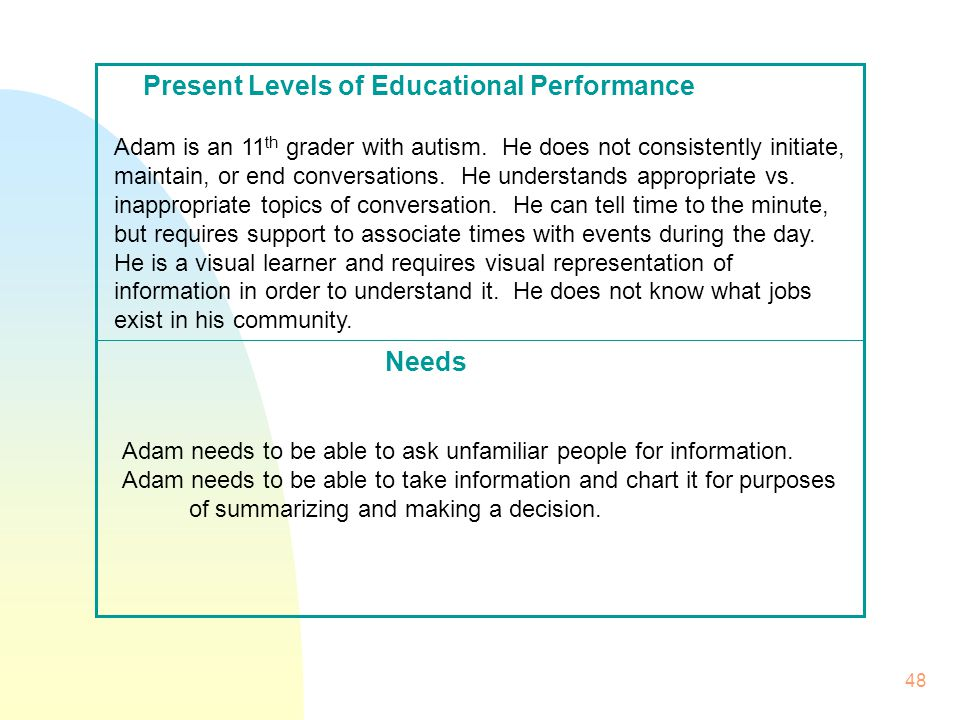 48 Needs Present Levels of Educational Performance Adam is an 11 th grader with autism.