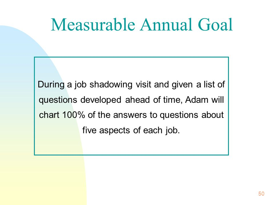 50 During a job shadowing visit and given a list of questions developed ahead of time, Adam will chart 100% of the answers to questions about five aspects of each job.