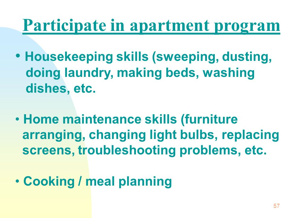 57 Participate in apartment program Housekeeping skills (sweeping, dusting, doing laundry, making beds, washing dishes, etc.