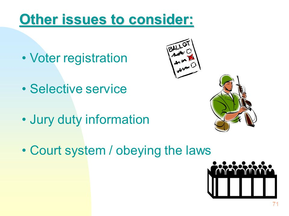 71 Other issues to consider: Voter registration Selective service Jury duty information Court system / obeying the laws