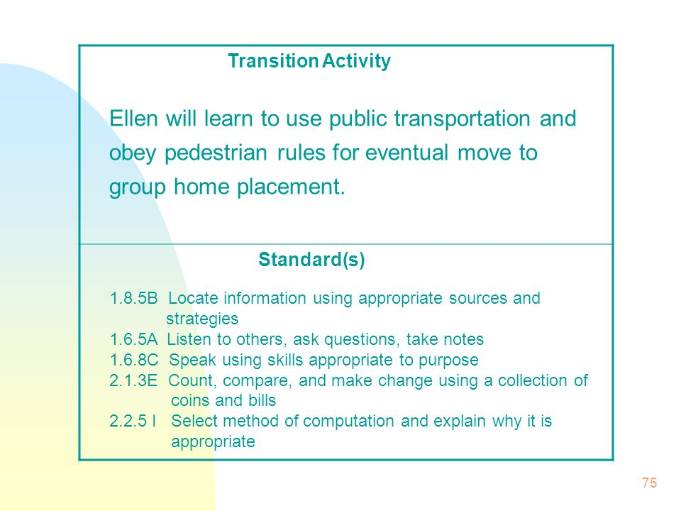 75 Transition Activity Standard(s) Ellen will learn to use public transportation and obey pedestrian rules for eventual move to group home placement.