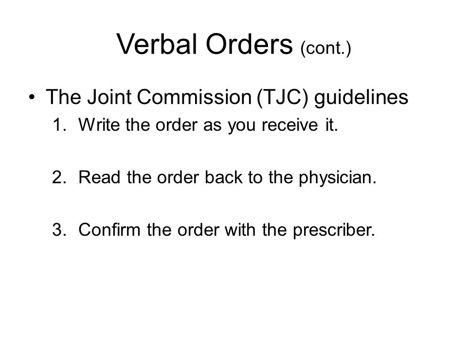 Verbal Orders Used when –AP is unable to write the order –Order must be carried out quickly Can be given in person or by phone –Must be given by an authorized person –Must be received and documented in medical record