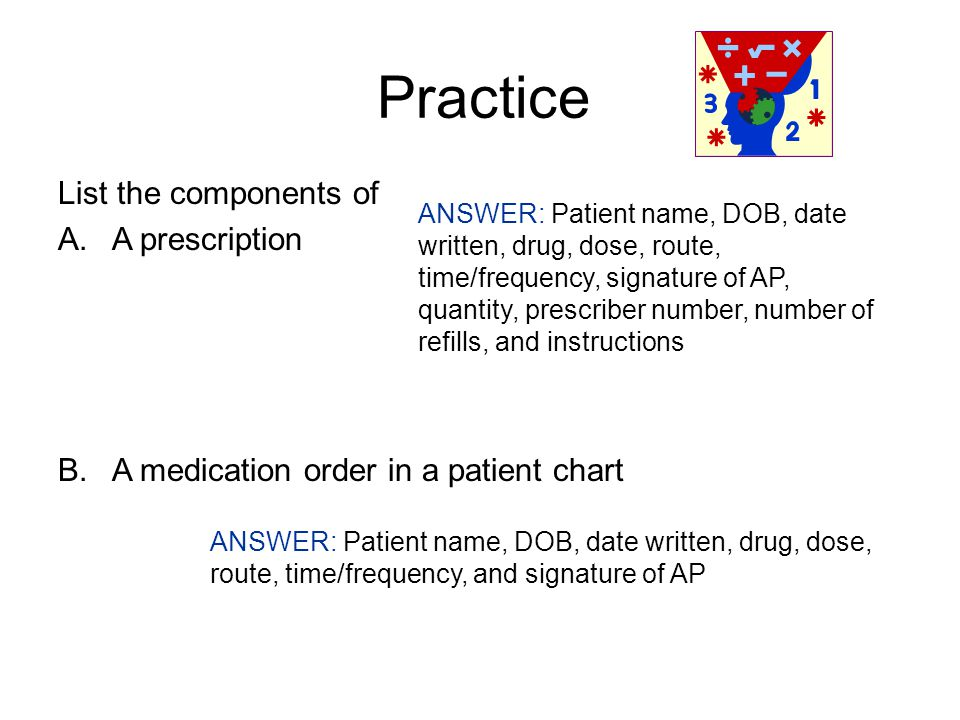 Practice List the components of A.A prescription B.A medication order in a patient chart ANSWER: Patient name, DOB, date written, drug, dose, route, time/frequency, signature of AP, quantity, prescriber number, number of refills, and instructions ANSWER: Patient name, DOB, date written, drug, dose, route, time/frequency, and signature of AP