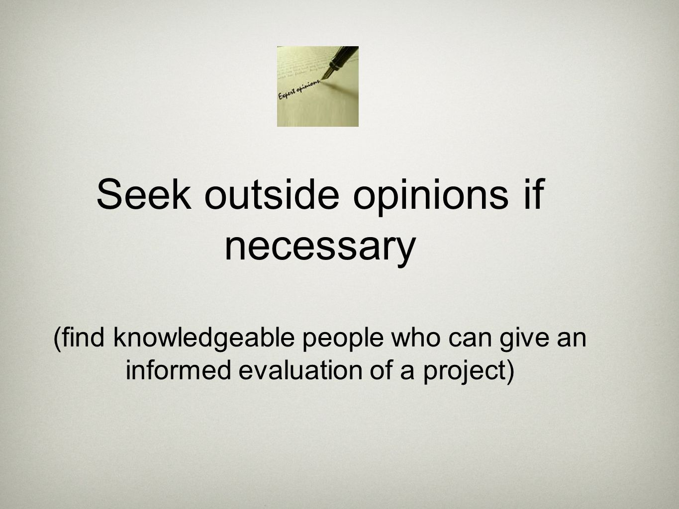 Seek outside opinions if necessary (find knowledgeable people who can give an informed evaluation of a project)