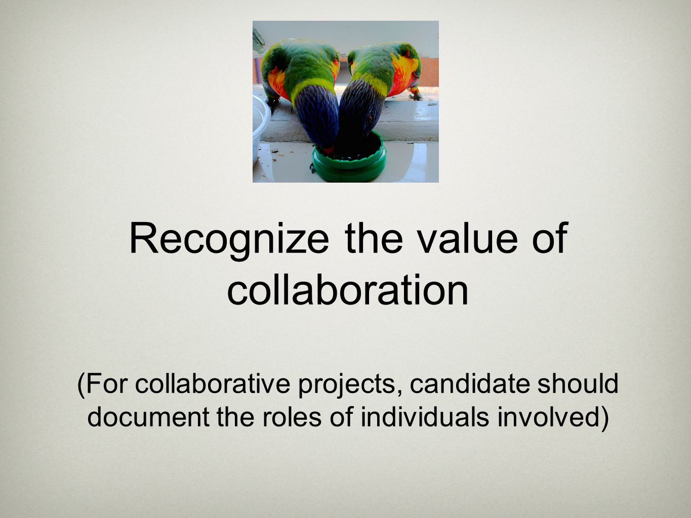 Recognize the value of collaboration (For collaborative projects, candidate should document the roles of individuals involved)