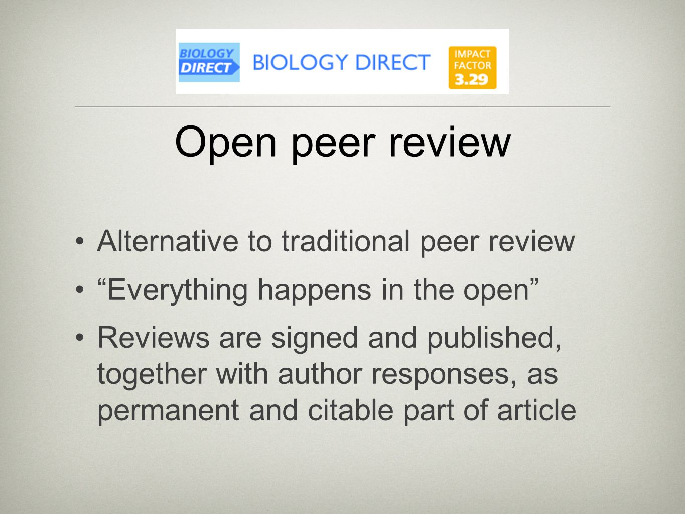Open peer review Alternative to traditional peer review Everything happens in the open Reviews are signed and published, together with author responses, as permanent and citable part of article