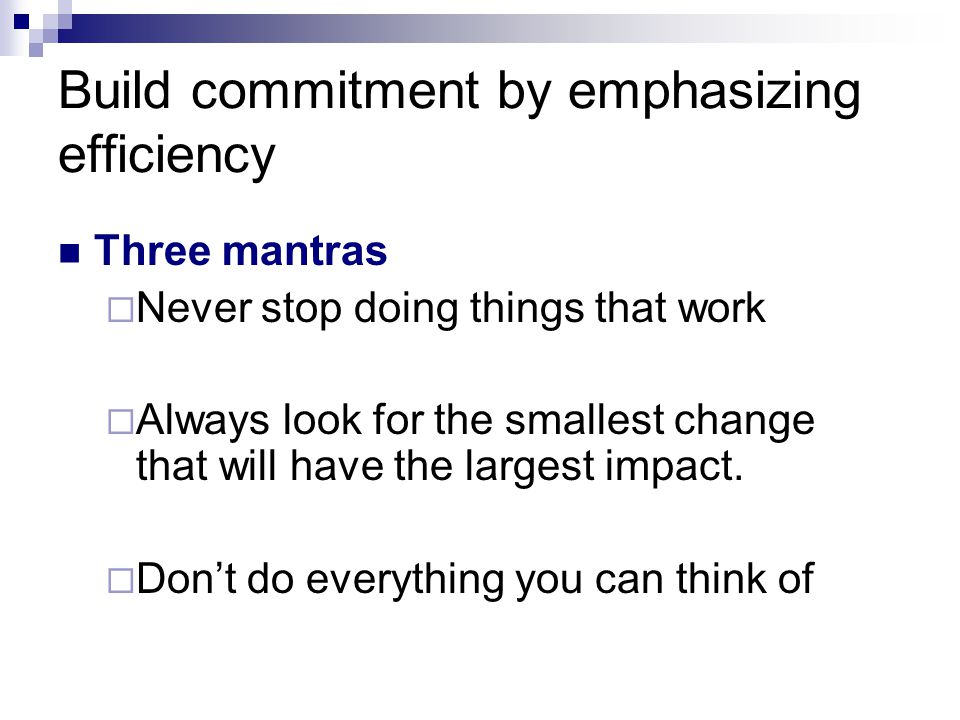 Build commitment by emphasizing efficiency Three mantras  Never stop doing things that work  Always look for the smallest change that will have the largest impact.