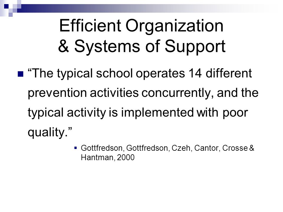 Efficient Organization & Systems of Support The typical school operates 14 different prevention activities concurrently, and the typical activity is implemented with poor quality.  Gottfredson, Gottfredson, Czeh, Cantor, Crosse & Hantman, 2000