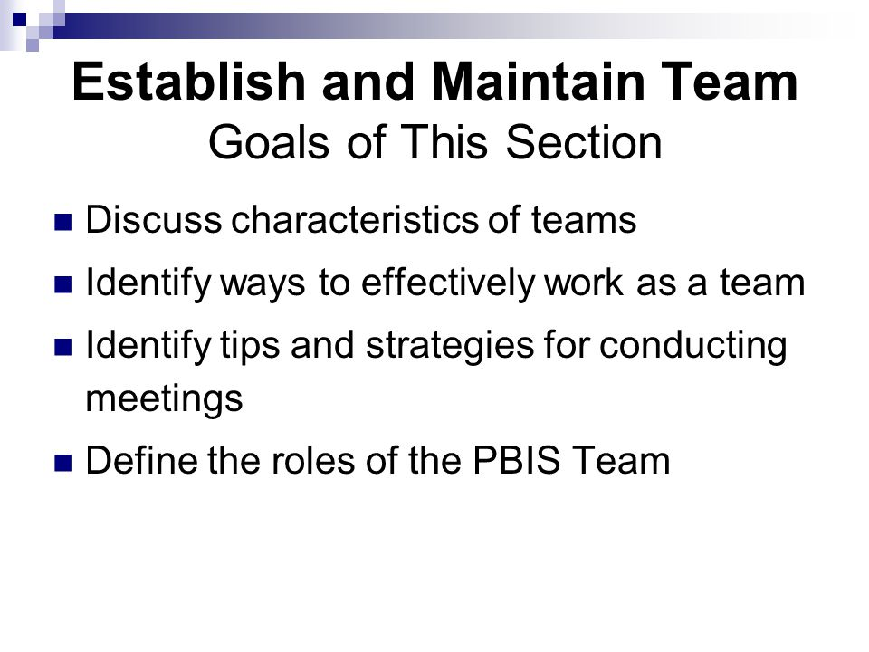 Establish and Maintain Team Goals of This Section Discuss characteristics of teams Identify ways to effectively work as a team Identify tips and strategies for conducting meetings Define the roles of the PBIS Team