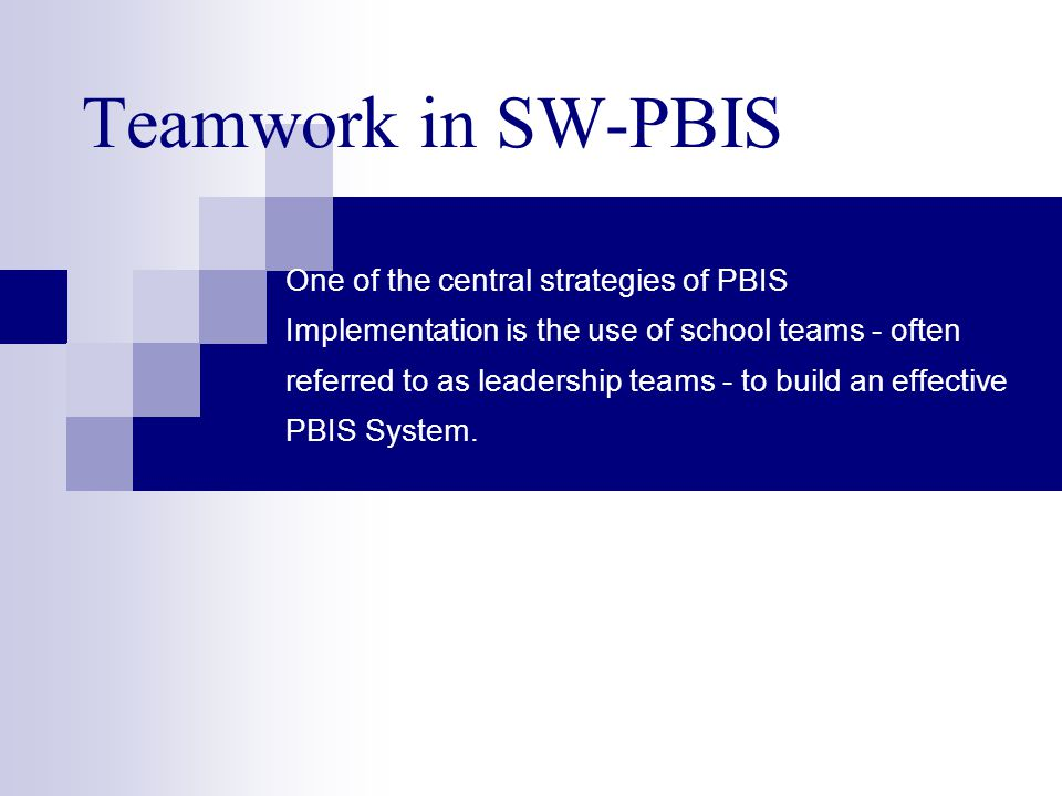 Teamwork in SW-PBIS One of the central strategies of PBIS Implementation is the use of school teams - often referred to as leadership teams - to build an effective PBIS System.