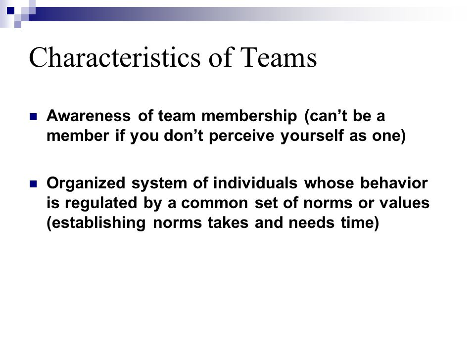 Characteristics of Teams Awareness of team membership (can't be a member if you don't perceive yourself as one) Organized system of individuals whose behavior is regulated by a common set of norms or values (establishing norms takes and needs time)