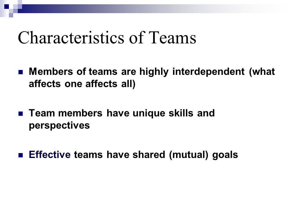 Characteristics of Teams Members of teams are highly interdependent (what affects one affects all) Team members have unique skills and perspectives Effective teams have shared (mutual) goals