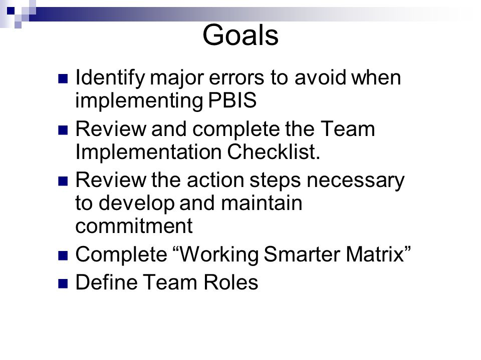 Goals Identify major errors to avoid when implementing PBIS Review and complete the Team Implementation Checklist.