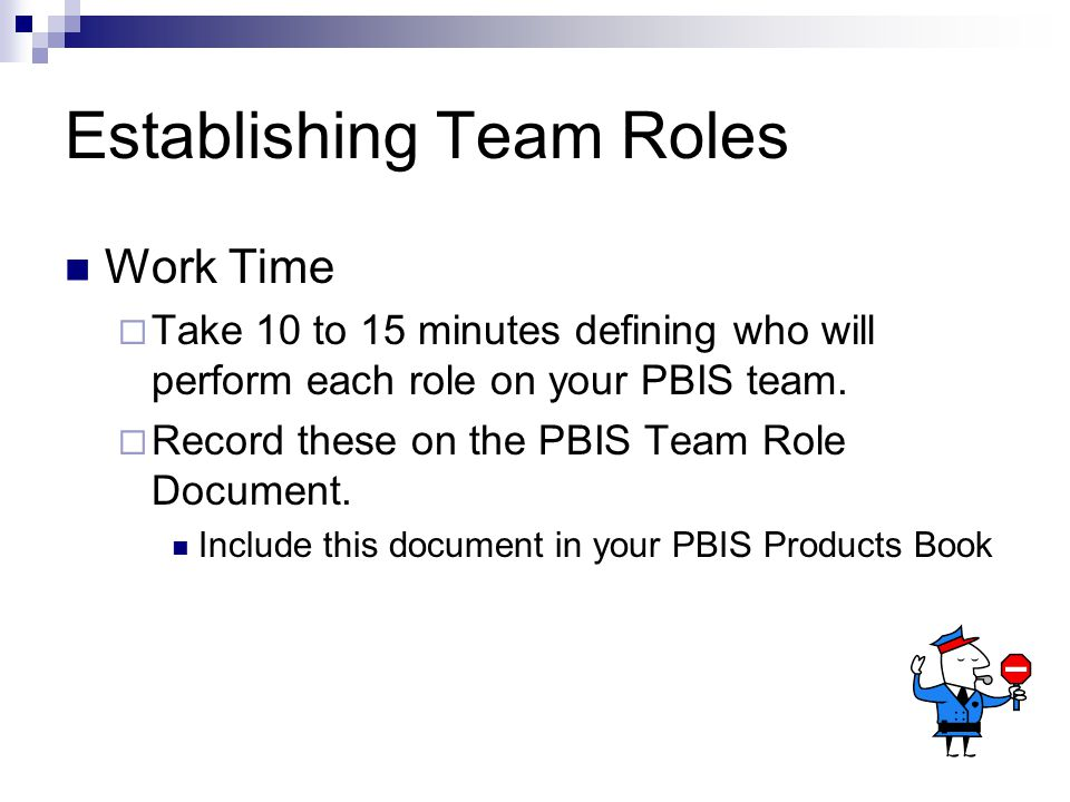 Establishing Team Roles Work Time  Take 10 to 15 minutes defining who will perform each role on your PBIS team.