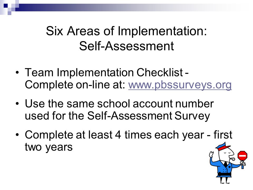 Six Areas of Implementation: Self-Assessment Team Implementation Checklist - Complete on-line at: www.pbssurveys.orgwww.pbssurveys.org Use the same school account number used for the Self-Assessment Survey Complete at least 4 times each year - first two years