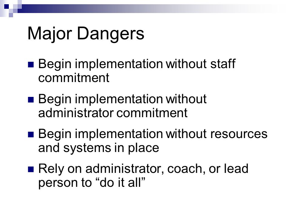 Major Dangers Begin implementation without staff commitment Begin implementation without administrator commitment Begin implementation without resources and systems in place Rely on administrator, coach, or lead person to do it all