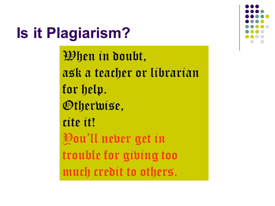 Is it Plagiarism? When in doubt, ask a teacher or librarian for help. Otherwise, cite it! You'll never get in trouble for giving too much credit to ot