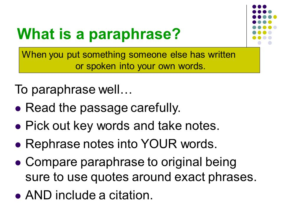 What is a paraphrase? To paraphrase well… Read the passage carefully. Pick out key words and take notes. Rephrase notes into YOUR words. Compare parap
