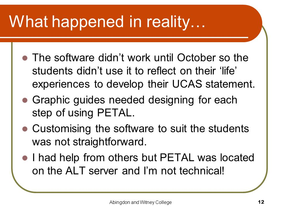Abingdon and Witney College12 What happened in reality… The software didn't work until October so the students didn't use it to reflect on their 'life' experiences to develop their UCAS statement.