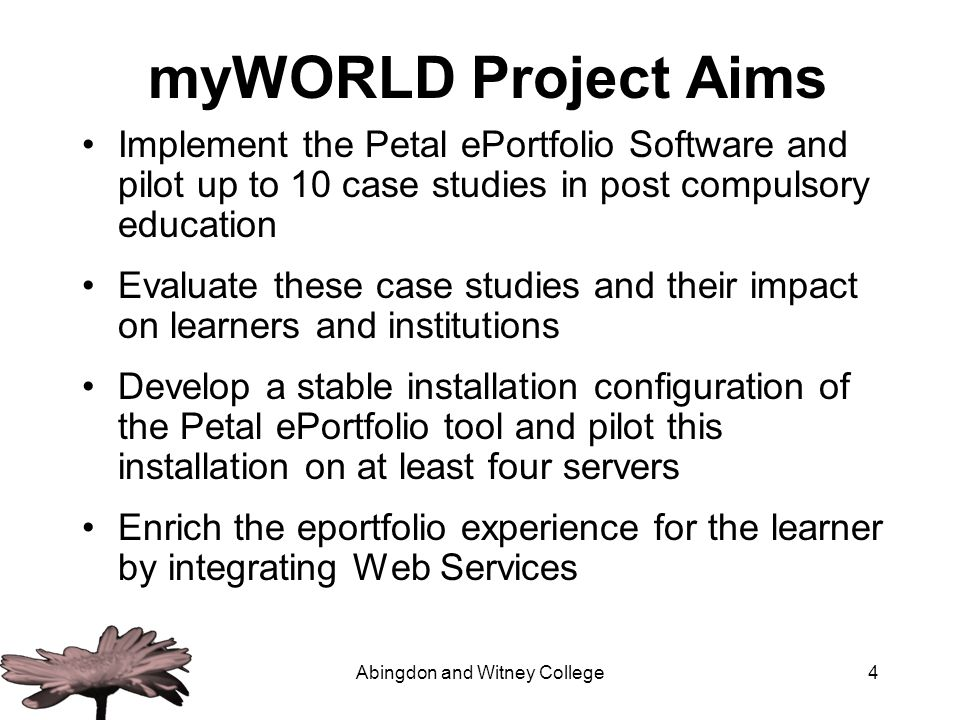 Abingdon and Witney College4 myWORLD Project Aims Implement the Petal ePortfolio Software and pilot up to 10 case studies in post compulsory education Evaluate these case studies and their impact on learners and institutions Develop a stable installation configuration of the Petal ePortfolio tool and pilot this installation on at least four servers Enrich the eportfolio experience for the learner by integrating Web Services