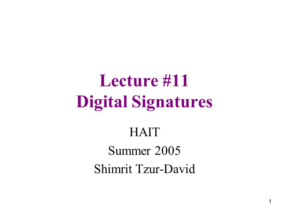 1 Lecture #11 Digital Signatures HAIT Summer 2005 Shimrit Tzur-David