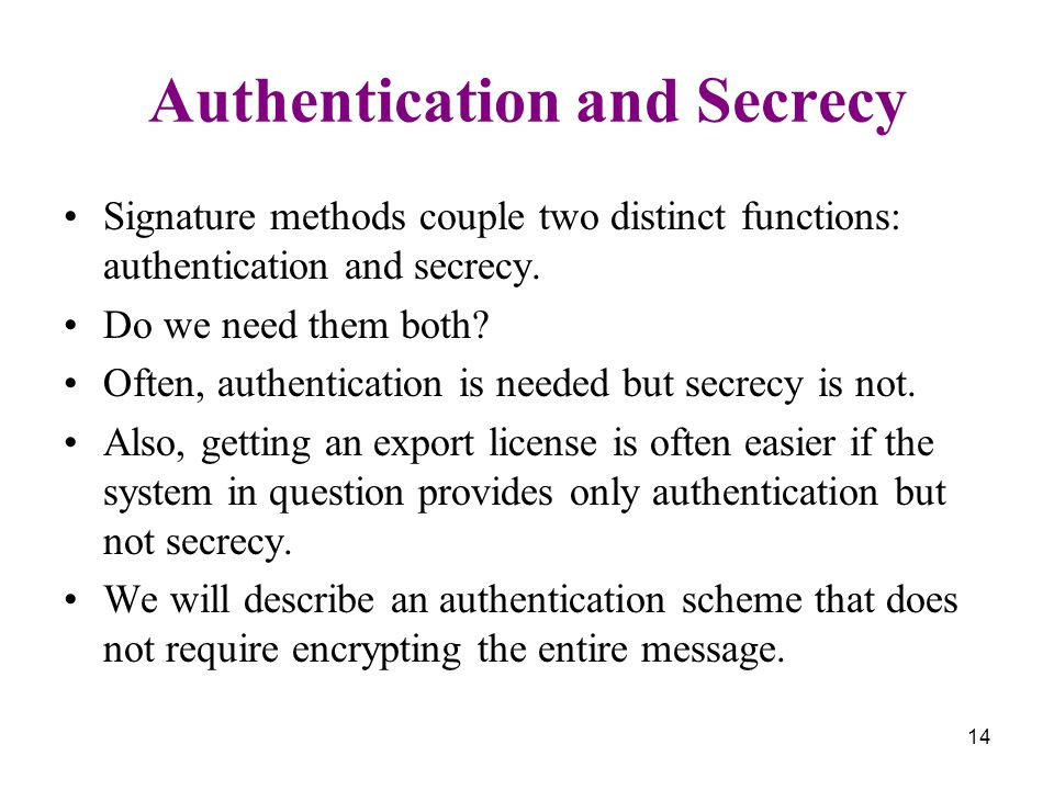 14 Authentication and Secrecy Signature methods couple two distinct functions: authentication and secrecy.