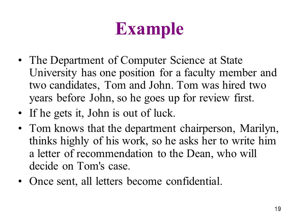 19 Example The Department of Computer Science at State University has one position for a faculty member and two candidates, Tom and John.
