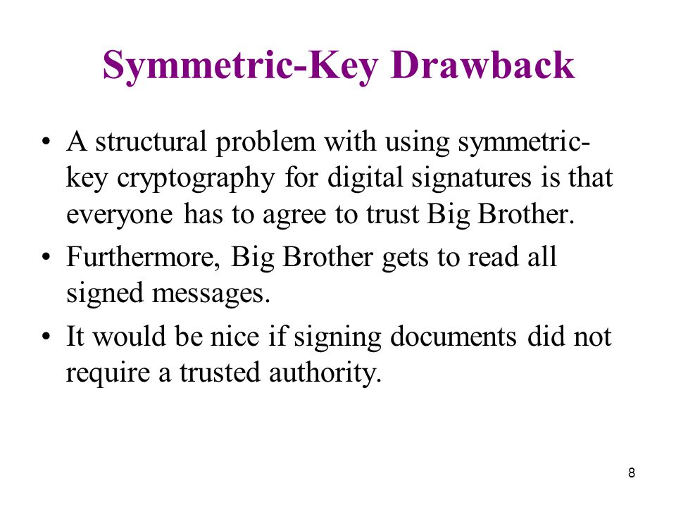8 Symmetric-Key Drawback A structural problem with using symmetric- key cryptography for digital signatures is that everyone has to agree to trust Big Brother.