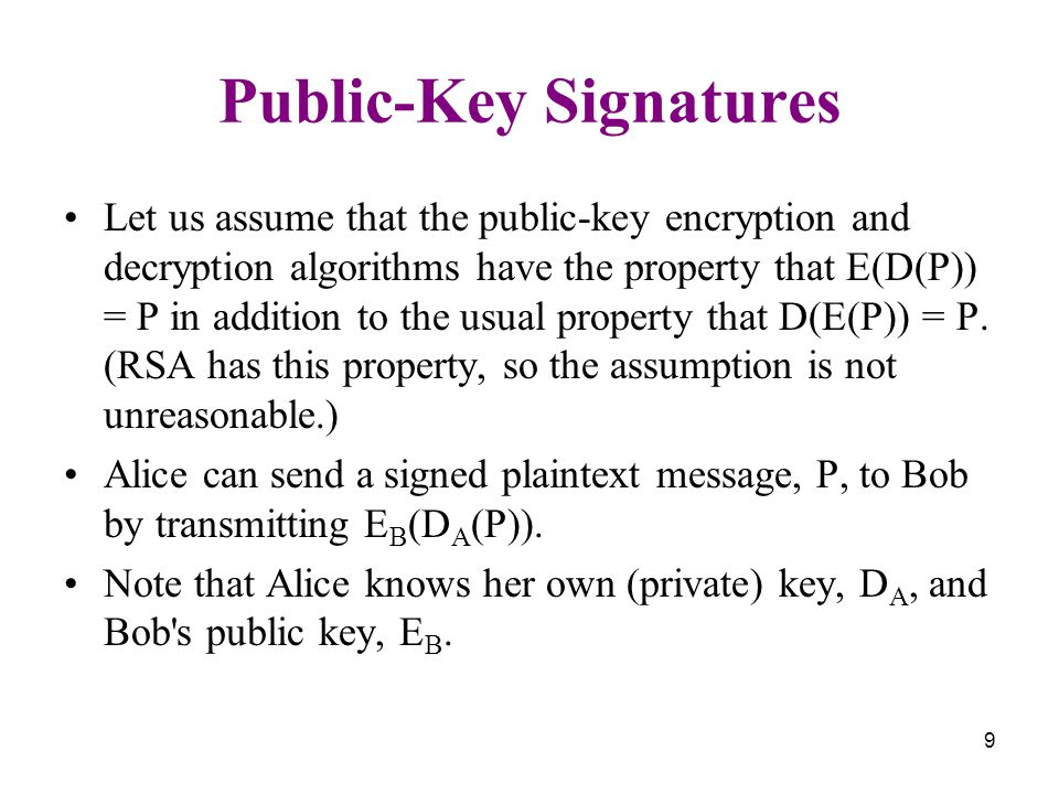 9 Public-Key Signatures Let us assume that the public-key encryption and decryption algorithms have the property that E(D(P)) = P in addition to the usual property that D(E(P)) = P.