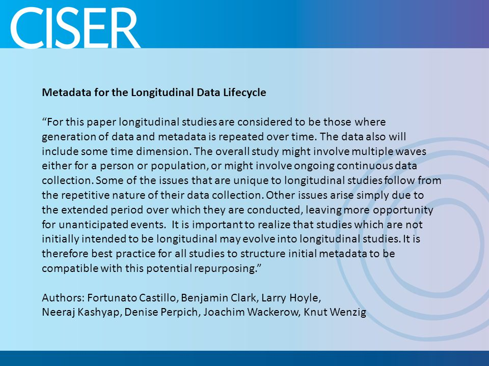 Metadata for the Longitudinal Data Lifecycle For this paper longitudinal studies are considered to be those where generation of data and metadata is repeated over time.