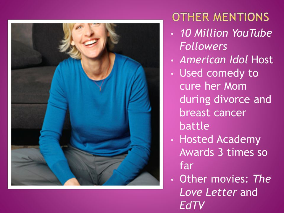 10 Million YouTube Followers American Idol Host Used comedy to cure her Mom during divorce and breast cancer battle Hosted Academy Awards 3 times so far Other movies: The Love Letter and EdTV