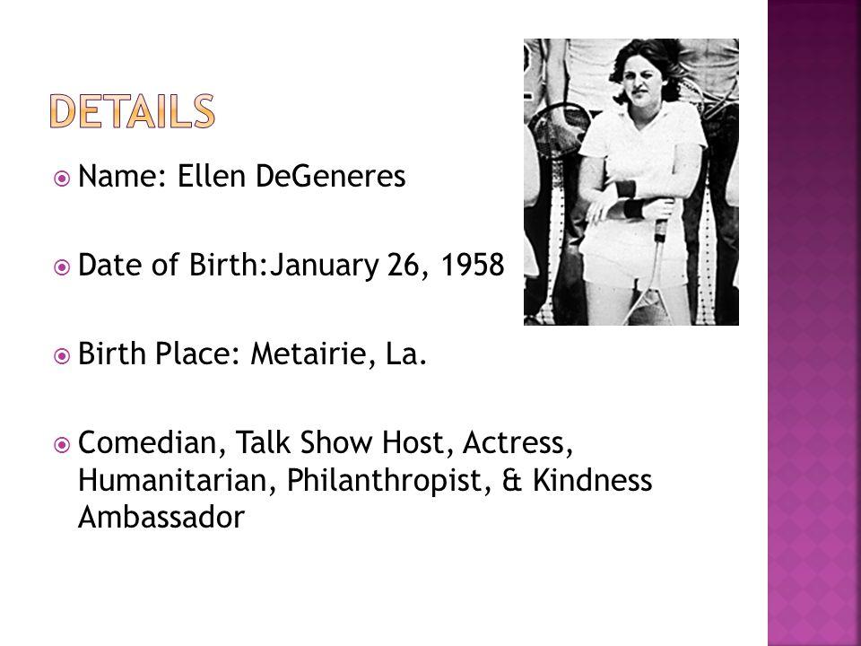  Name: Ellen DeGeneres  Date of Birth:January 26, 1958  Birth Place: Metairie, La.