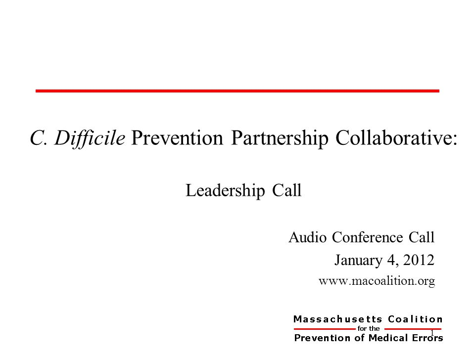 C. Difficile Prevention Partnership Collaborative: Leadership Call Audio Conference Call January 4, 2012 www.macoalition.org 1