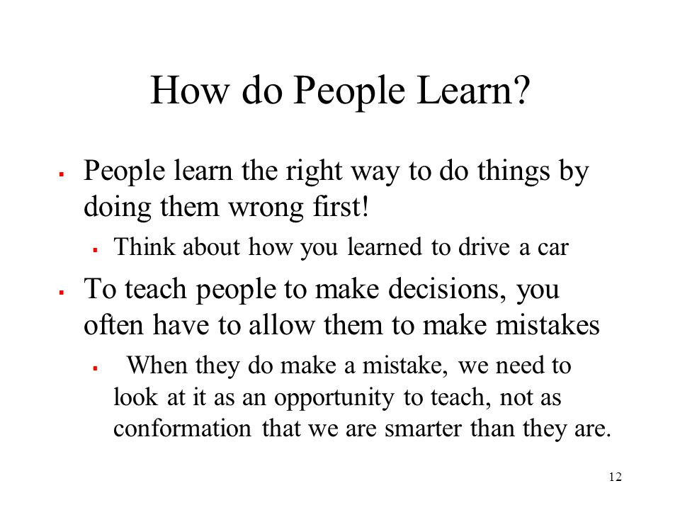 How do People Learn?  People learn the right way to do things by doing them wrong first!  Think about how you learned to drive a car  To teach peop