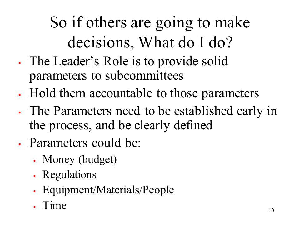 So if others are going to make decisions, What do I do?  The Leader's Role is to provide solid parameters to subcommittees  Hold them accountable to
