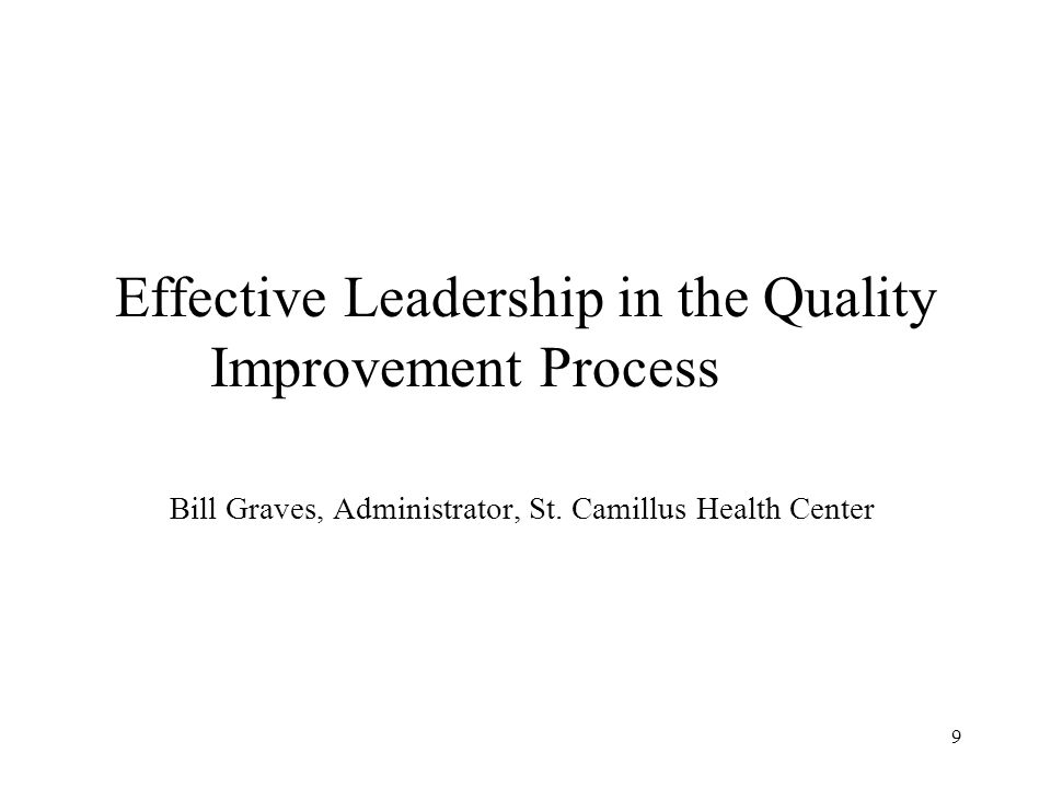 Effective Leadership in the Quality Improvement Process Bill Graves, Administrator, St. Camillus Health Center 9