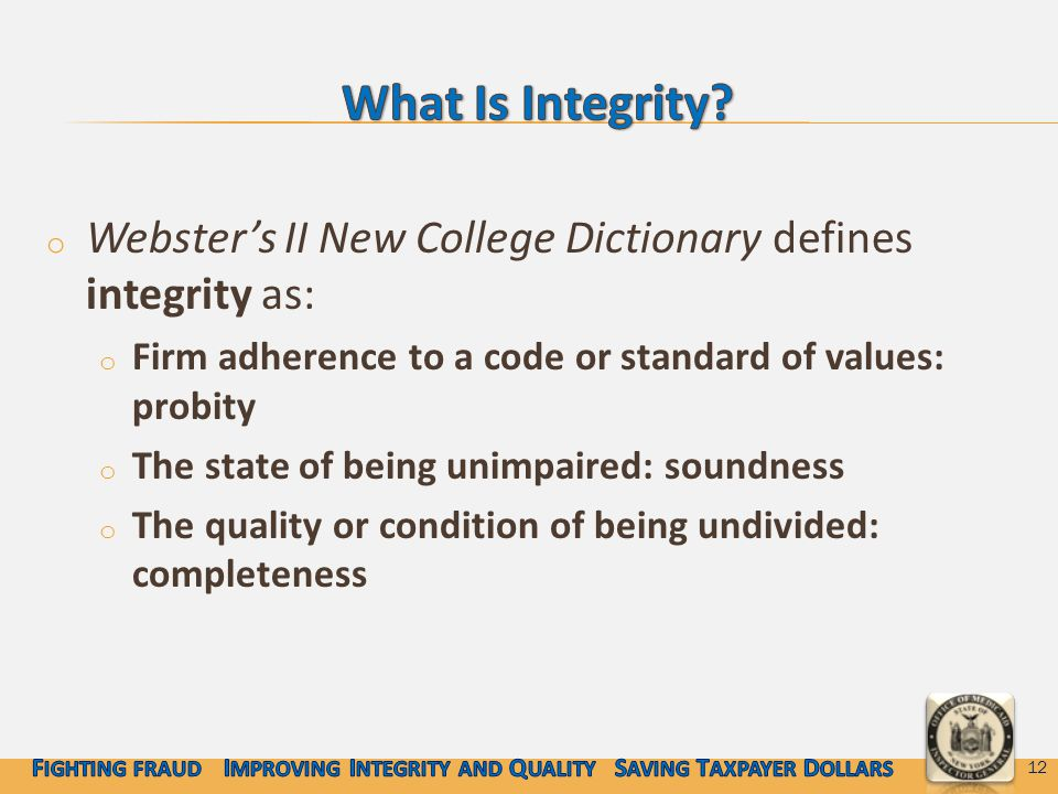 o Webster's II New College Dictionary defines integrity as: o Firm adherence to a code or standard of values: probity o The state of being unimpaired: soundness o The quality or condition of being undivided: completeness 12