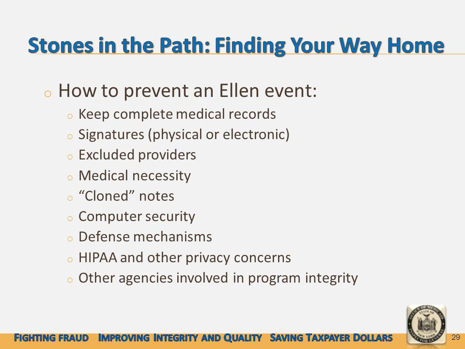 o How to prevent an Ellen event: o Keep complete medical records o Signatures (physical or electronic) o Excluded providers o Medical necessity o Cloned notes o Computer security o Defense mechanisms o HIPAA and other privacy concerns o Other agencies involved in program integrity 29