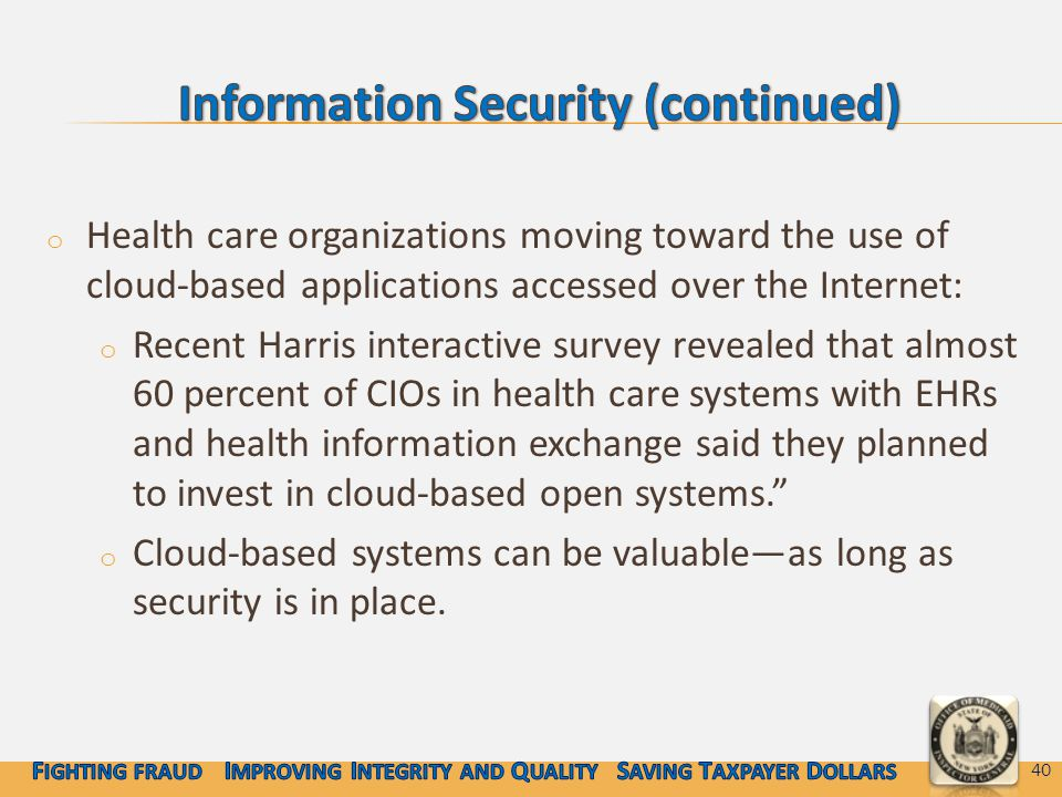 o Health care organizations moving toward the use of cloud-based applications accessed over the Internet: o Recent Harris interactive survey revealed that almost 60 percent of CIOs in health care systems with EHRs and health information exchange said they planned to invest in cloud-based open systems. o Cloud-based systems can be valuable—as long as security is in place.