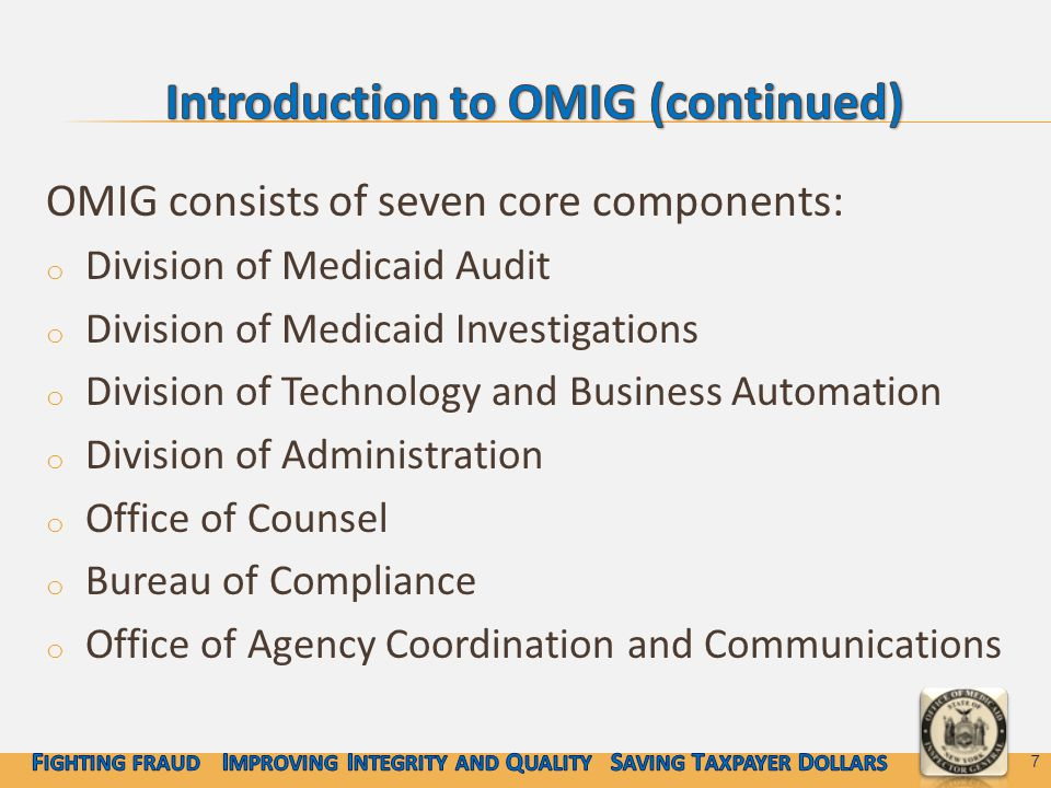 OMIG consists of seven core components: o Division of Medicaid Audit o Division of Medicaid Investigations o Division of Technology and Business Automation o Division of Administration o Office of Counsel o Bureau of Compliance o Office of Agency Coordination and Communications 7